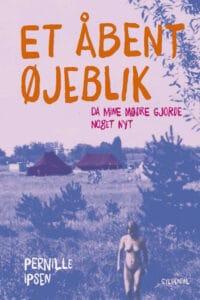 Bogforside: Et åbent øjeblik - Da mine mødre gjorde noget nyt. Af Pernille Ipsen. (Gyldendal, 2020, 463 s.)