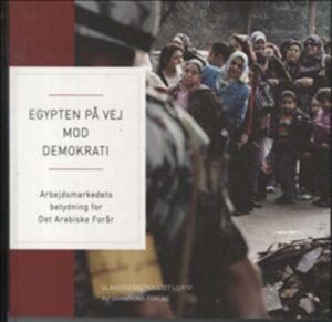 Forsiden på bogen: Egypten på vej mod demokrati: Arbejdsmarkedets betydning for Det Arabiske Forår. Red. af Helle Schøler Kjær (Ulandssekretariatet LO/FTF & Informations Forlag, 2012, 213 sider).